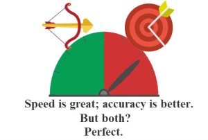Speed is great; accuracy is better. But both? Perfect.